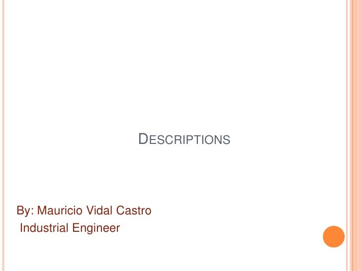Descriptions<br />By: Mauricio Vidal Castro<br />Industrial Engineer<br />