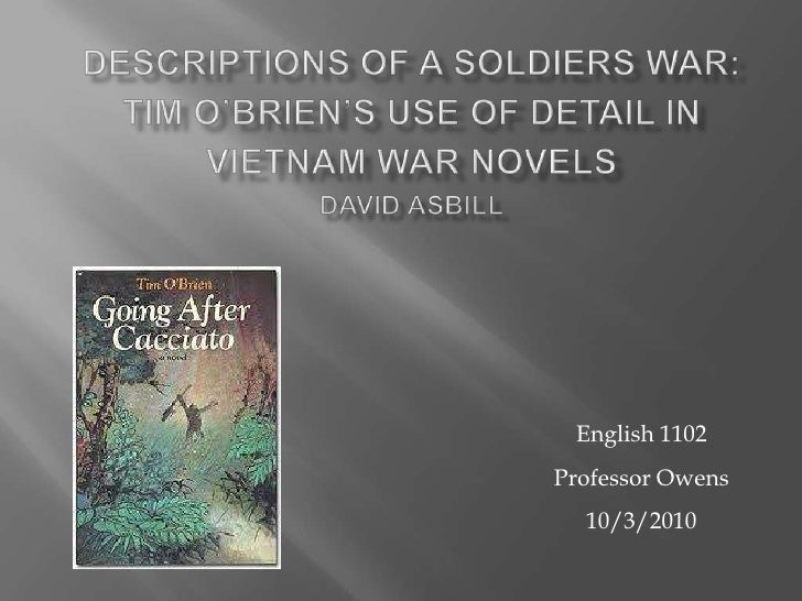 Descriptions of a Soldiers War:Tim O'Brien's Use of Detail in Vietnam War NovelsDavid Asbill<br />English 1102<br />Profes...