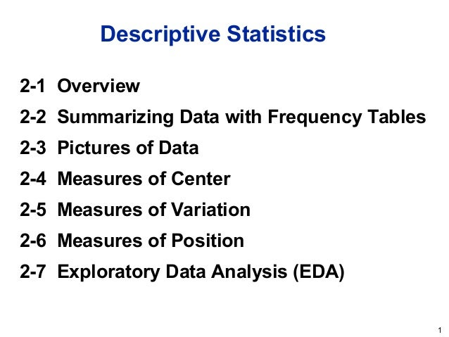 1 Descriptive Statistics 2-1 Overview 2-2 Summarizing Data with Frequency Tables 2-3 Pictures of Data 2-4 Measures of Cent...