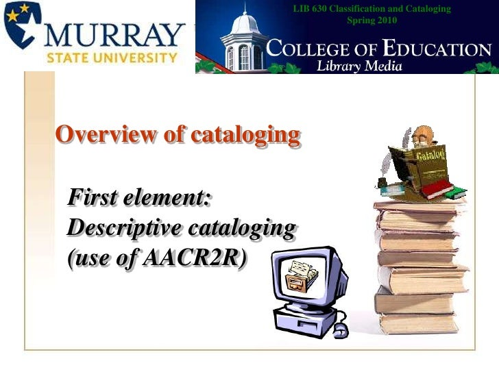 LIB 630 Classification and CatalogingSpring 2010<br />Overview of cataloging<br />First element:Descriptive cataloging (us...
