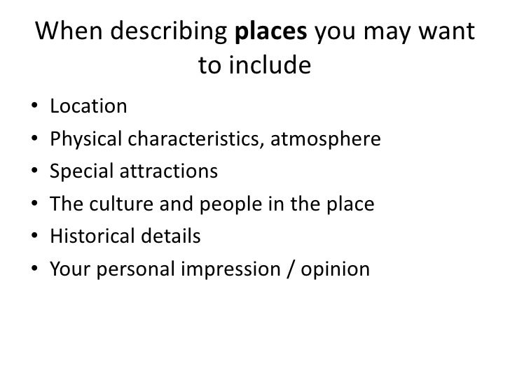 essay describing a place A good descriptive essay about a place would show the readers the place rather than tell them about it the readers should be able to visualize the place and.