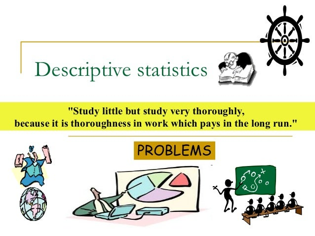 "Descriptive statistics             ""Study little but study very thoroughly,because it is thoroughness in work which pays i..."