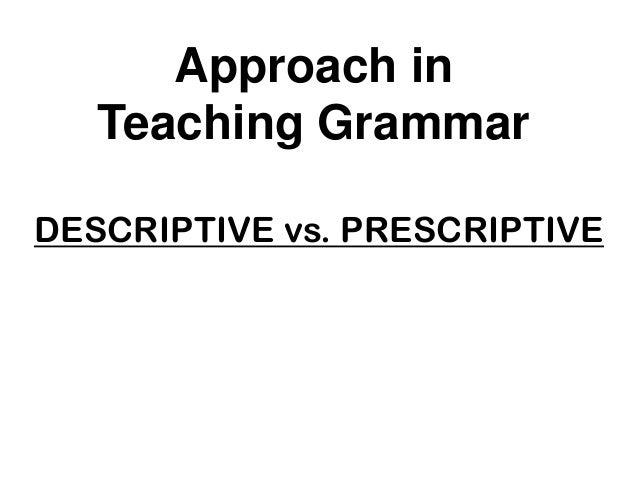 DESCRIPTIVE vs. PRESCRIPTIVE Approach in Teaching Grammar