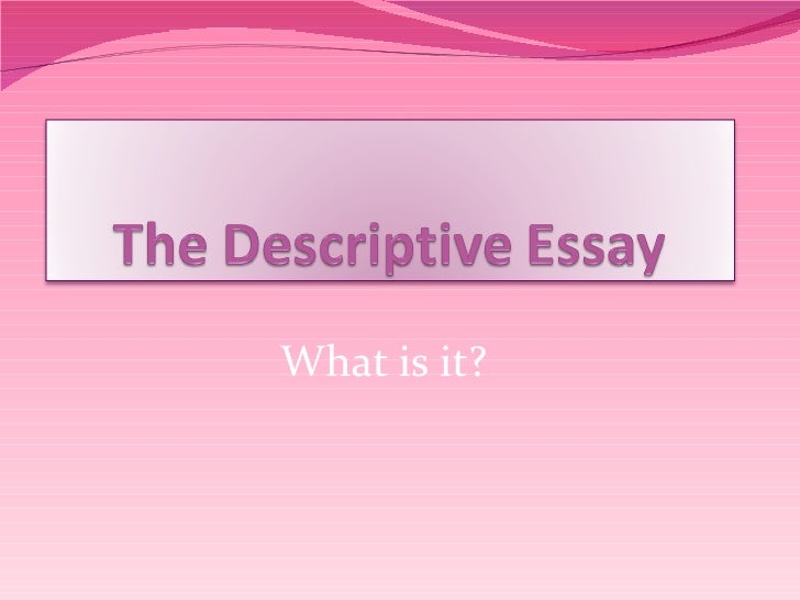 what is an descriptive essay Descriptive essays a descriptive essay is an essay that describes someone or something in colorful, vivid detail the intent is to create a visual picture with words for the.