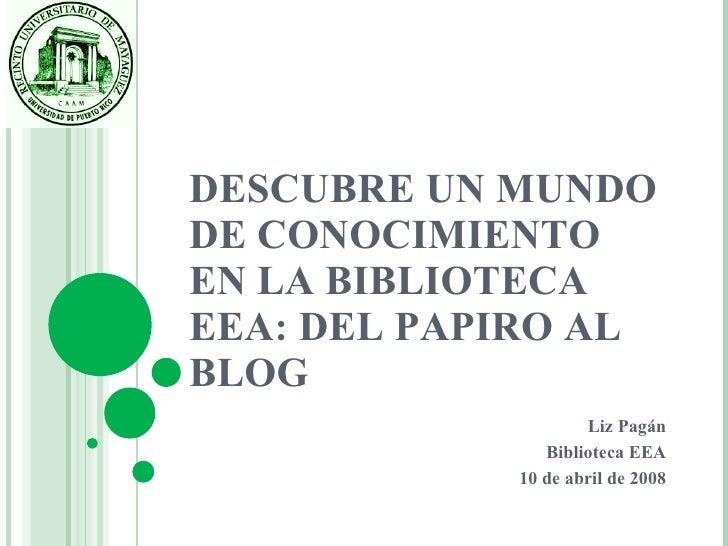 DESCUBRE UN MUNDO DE CONOCIMIENTO EN LA BIBLIOTECA EEA: DEL PAPIRO AL BLOG Liz Pagán Biblioteca EEA 10 de abril de 2008