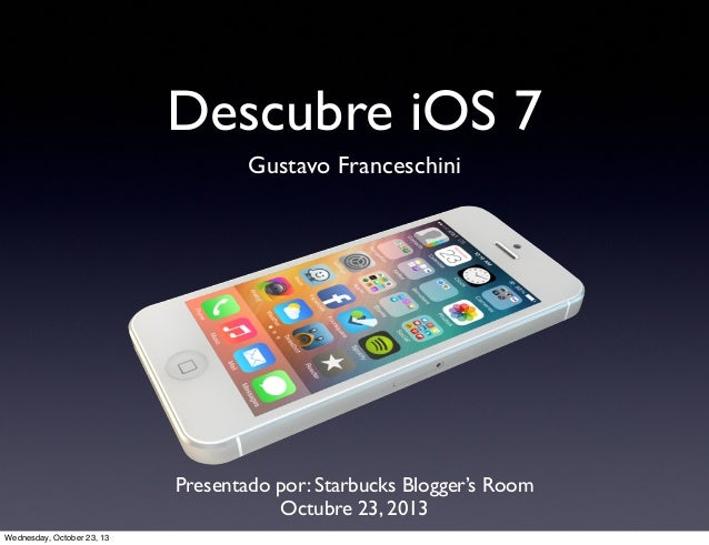 Descubre iOS 7 Gustavo Franceschini  Presentado por: Starbucks Blogger's Room Octubre 23, 2013 Wednesday, October 23, 13