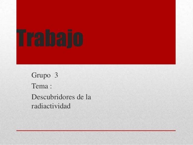 Trabajo Grupo 3 Tema : Descubridores de la radiactividad