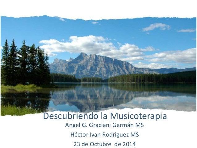 Descubriendo la Musicoterapia Angel G. Graciani Germán MS Héctor Ivan Rodriguez MS 23 de Octubre de 2014