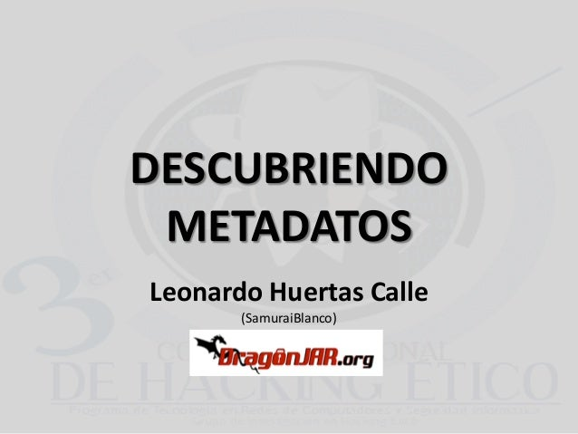 DESCUBRIENDO METADATOS Leonardo Huertas Calle (SamuraiBlanco)