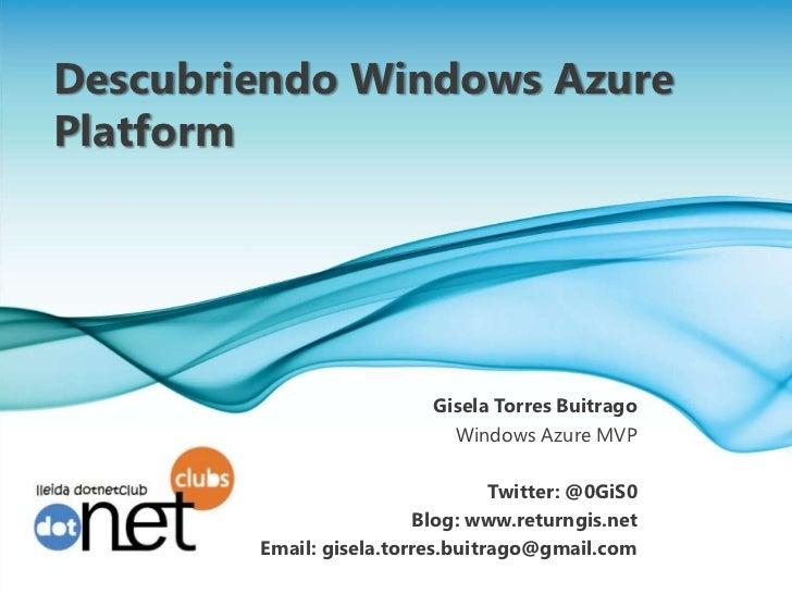 Descubriendo Windows Azure      Platform<br />Gisela Torres Buitrago<br />Windows Azure MVP<br />Twitter: @0GiS0<br />Blog...