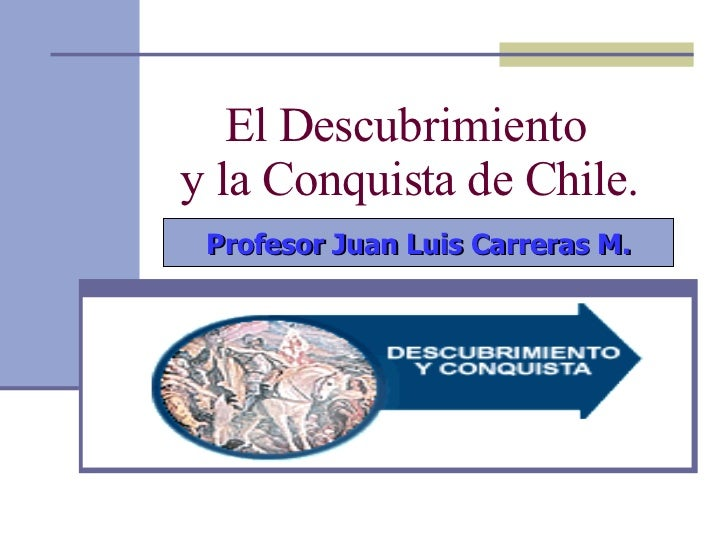 El Descubrimiento  y la Conquista de Chile. Profesor Juan Luis Carreras M.