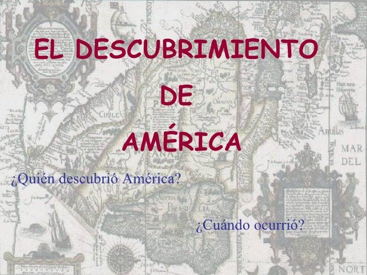 EL DESCUBRIMIENTO  DE  AM É RICA ¿Cuándo ocurrió? ¿Quién descubrió América?