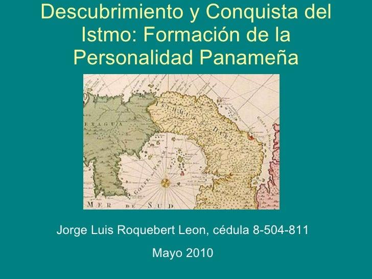 Descubrimiento y Conquista del Istmo: Formaci ó n de la Personalidad Panameña Jorge Luis Roquebert Leon,  cédula   8-504-8...