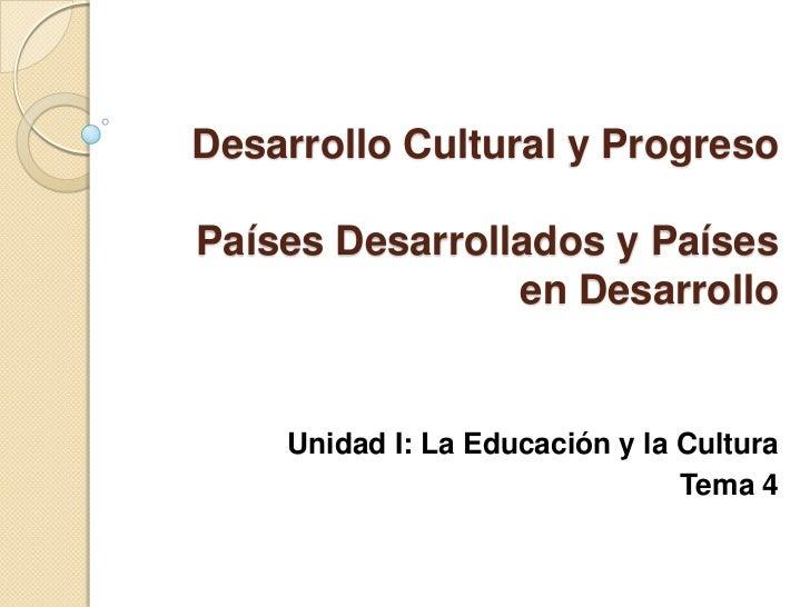 Desarrollo Cultural y ProgresoPaíses Desarrollados y Países                en Desarrollo    Unidad I: La Educación y la Cu...