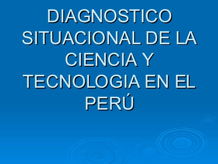 DIAGNOSTICO SITUACIONAL DE LA CIENCIA Y TECNOLOGIA EN EL PERÚ