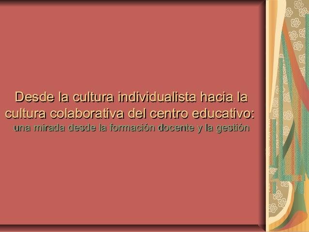 Desde la cultura individualista hacia laDesde la cultura individualista hacia lacultura colaborativa del centro educativo:...