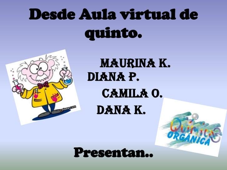 Desde Aula virtual de quinto.<br />Maurina K.          Diana P.<br />Camila O. <br />Dana K.<br />Presentan..<br />