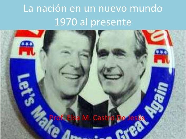La nación en un nuevo mundo 1970 al presente Prof. Elsa M. Castro De Jesús