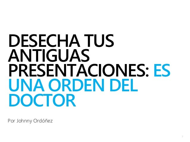 DESECHA TUS ANTIGUAS PRESENTACIONES: ES UNA ORDEN DEL DOCTOR Por Johnny Ordóñez 1