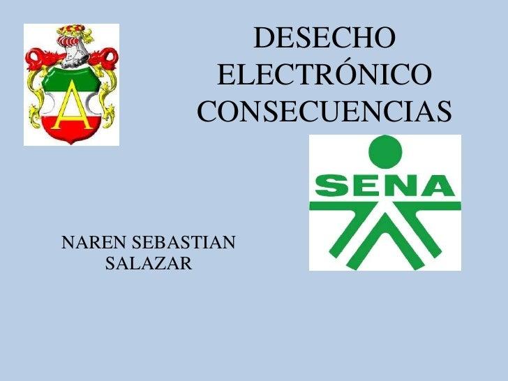 DESECHO            ELECTRÓNICO           CONSECUENCIASNAREN SEBASTIAN   SALAZAR