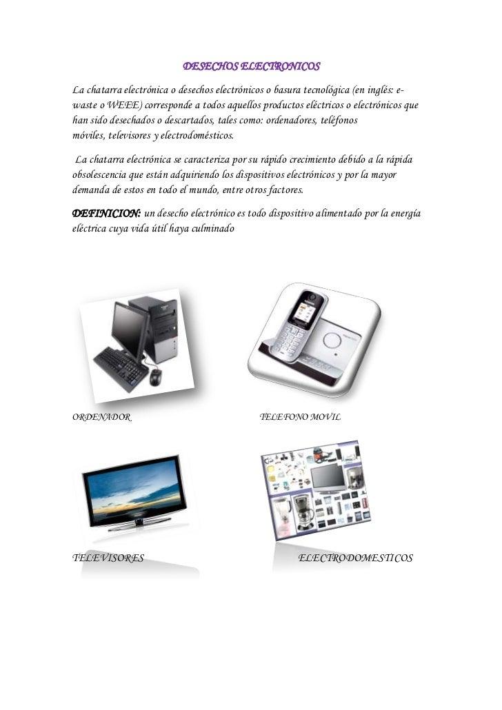 DESECHOS ELECTRONICOSLa chatarra electrónica o desechos electrónicos o basura tecnológica (en inglés: e-waste o WEEE) corr...