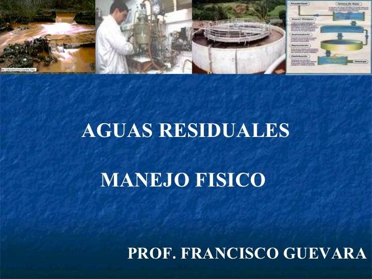 AGUAS RESIDUALES MANEJO FISICO  PROF. FRANCISCO GUEVARA
