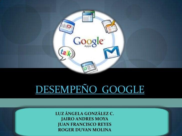 Desempeño  Google<br />LUZ ÁNGELA GONZÁLEZ C.<br />JAIRO ANDRES MOYA <br />JUAN FRANCISCO REYES <br />ROGER DUVAN MOLINA<b...