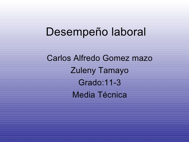 Desempeño laboral Carlos Alfredo Gomez mazo Zuleny Tamayo Grado:11-3 Media Técnica