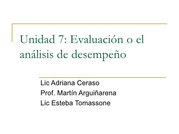 Unidad 7: Evaluación o el análisis de desempeño      Lic Adriana Ceraso     Prof. Martín Arguiñarena     Lic Esteba Tomass...