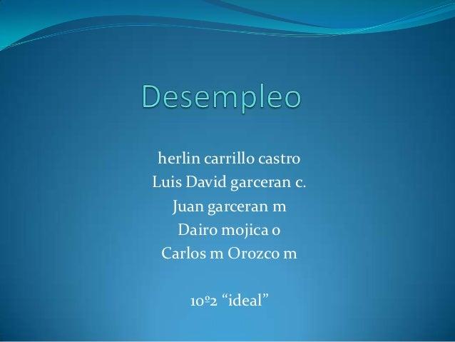 """herlin carrillo castroLuis David garceran c.   Juan garceran m    Dairo mojica o Carlos m Orozco m     10º2 """"ideal"""""""