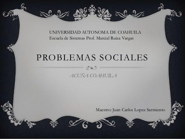 PROBLEMAS SOCIALES ACUÑA COAHUILA Maestro: Juan Carlos Lopez Sarmiento UNIVERSIDAD AUTONOMA DE COAHUILA Escuela de Sistema...
