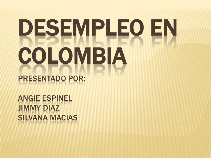 Desempleo en ColombiaPresentado por:Angie EspinelJimmy DiazSilvana Macias<br />