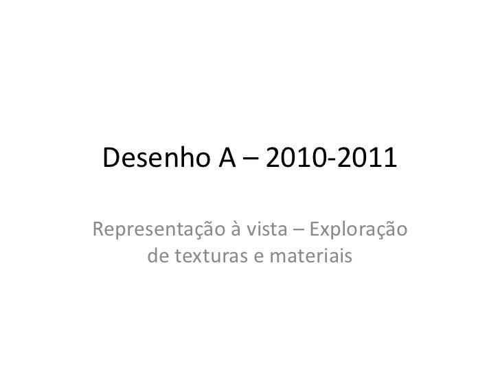 Desenho A – 2010-2011Representação à vista – Exploração     de texturas e materiais