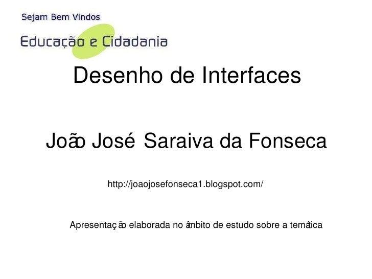 Desenho de Interfaces João José Saraiva da Fonseca http://joaojosefonseca1.blogspot.com/ Apresentação elaborada no âmbito ...