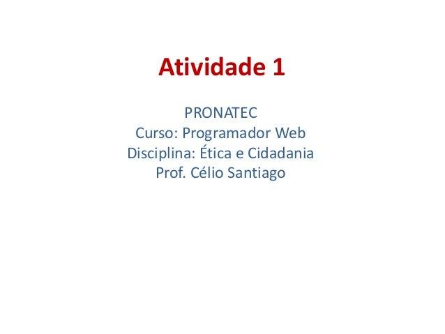 Atividade 1 PRONATEC Curso: Programador Web Disciplina: Ética e Cidadania Prof. Célio Santiago