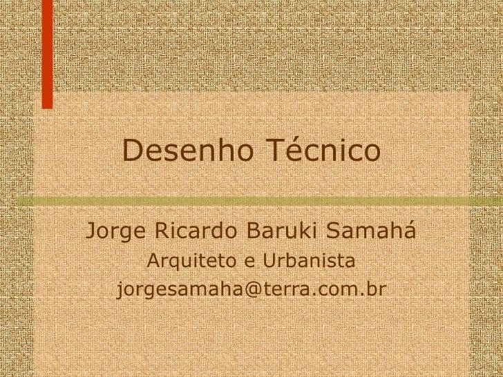 Desenho Técnico Jorge Ricardo Baruki Samahá Arquiteto e Urbanista [email_address]