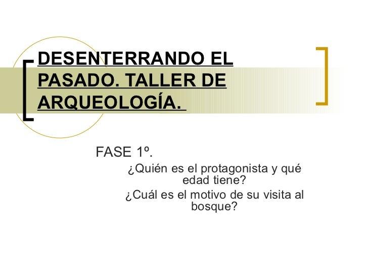 DESENTERRANDO EL PASADO. TALLER DE ARQUEOLOGÍA.  <ul><li>FASE 1º.  </li></ul><ul><ul><li>¿Quién es el protagonista y qué e...