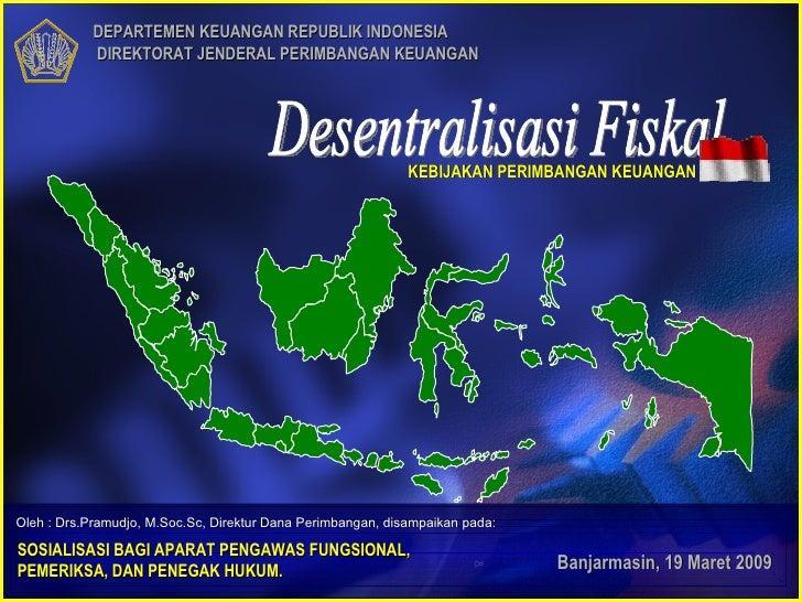 DEPARTEMEN KEUANGAN REPUBLIK INDONESIA  DIREKTORAT JENDERAL PERIMBANGAN KEUANGAN Banjarmasin, 19 Maret 2009 Desentralisasi...
