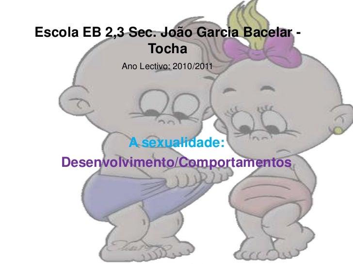 Escola EB 2,3 Sec. João Garcia Bacelar - Tocha<br />Ano Lectivo: 2010/2011<br />A sexualidade: <br />Desenvolvimento/Compo...