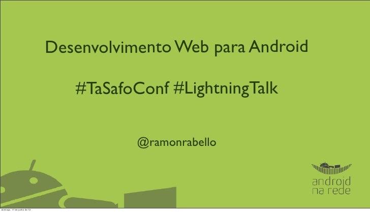 Desenvolvimento Web para Android                                #TaSafoConf #LightningTalk                                ...