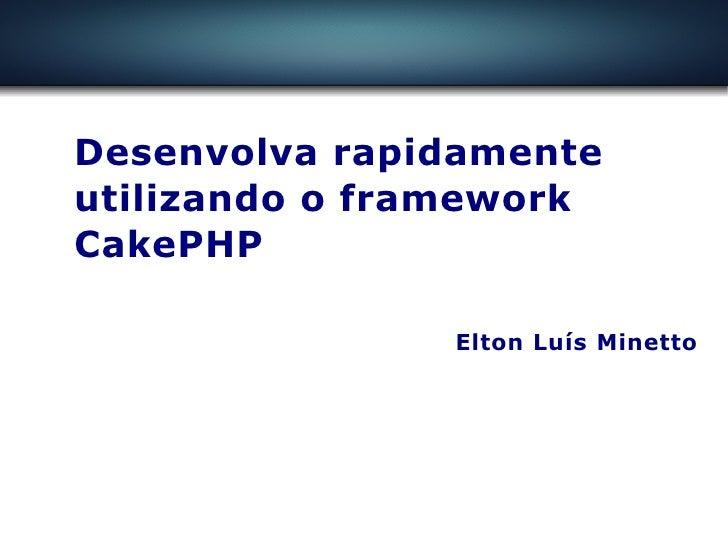 Desenvolva rapidamente utilizando o framework Desenvolva rapidamente utilizando o framework CakePHP