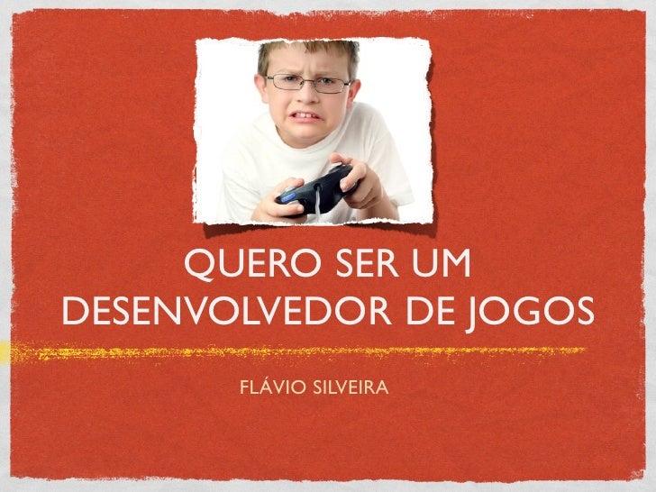 QUERO SER UMDESENVOLVEDOR DE JOGOS       FLÁVIO SILVEIRA