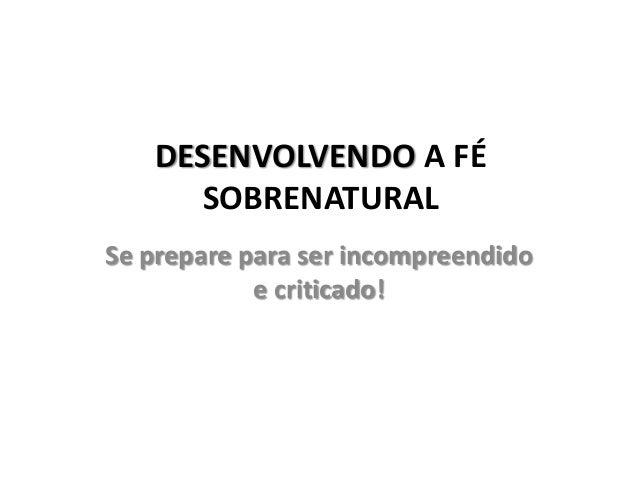 DESENVOLVENDO A FÉSOBRENATURALSe prepare para ser incompreendidoe criticado!