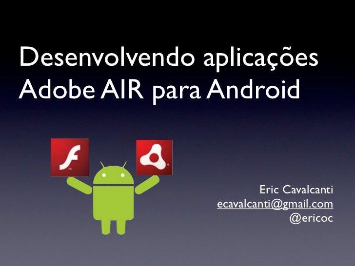 Desenvolvendo aplicaçõesAdobe AIR para Android                       Eric Cavalcanti               ecavalcanti@gmail.com  ...