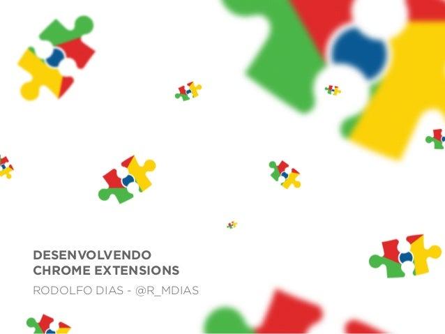 DESENVOLVENDO CHROME EXTENSIONS RODOLFO DIAS - @R_MDIAS