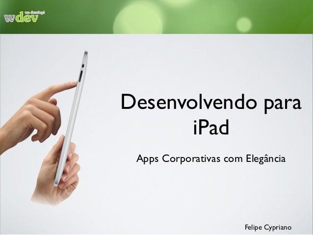 Desenvolvendo para iPad Apps Corporativas com Elegância Felipe Cypriano