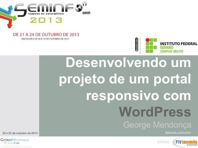 Desenvolvendo um projeto de um portal responsivo com WordPress George Mendonça 22 e 23 de outubro de 2013  @george_menconc...