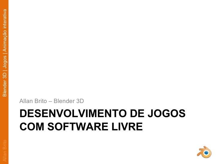 DESENVOLVIMENTO DE JOGOS COM SOFTWARE LIVRE <ul><li>Allan Brito – Blender 3D </li></ul>