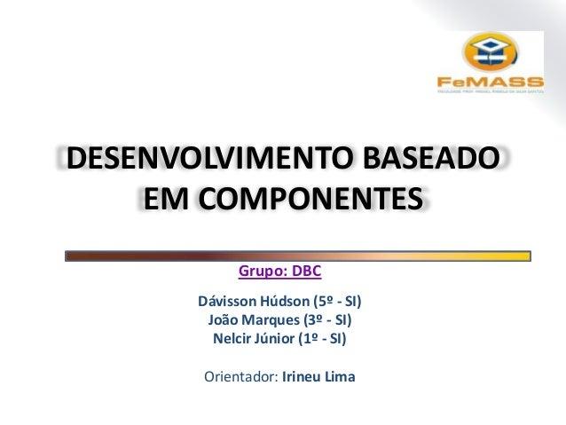 DESENVOLVIMENTO BASEADO EM COMPONENTES Grupo: DBC Dávisson Húdson (5º - SI) João Marques (3º - SI) Nelcir Júnior (1º - SI)...
