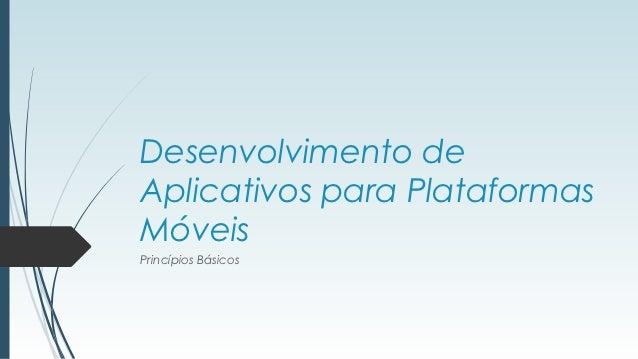 Desenvolvimento deAplicativos para PlataformasMóveisPrincípios Básicos
